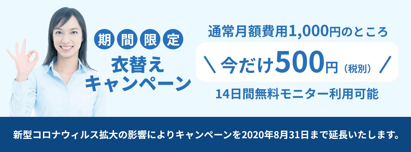 期間限定 衣替えキャンペーン 通常月額費用1,000円のところ今だけ500円(税別) 14日間無料モニター利用可能 新型コロナウィルス拡大の影響によりキャンペーンを2020年7月31日まで延長いたします。